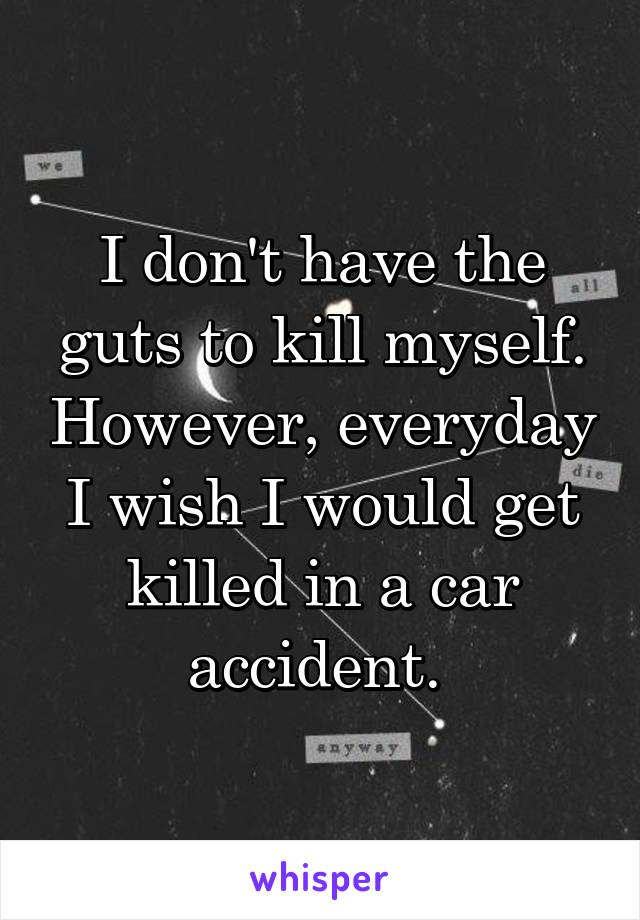 I don't have the guts to kill myself. However, everyday I wish I would get killed in a car accident.