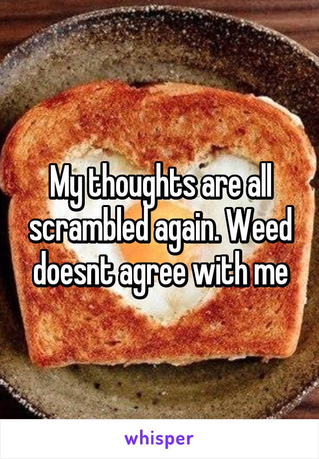 My thoughts are all scrambled again. Weed doesnt agree with me