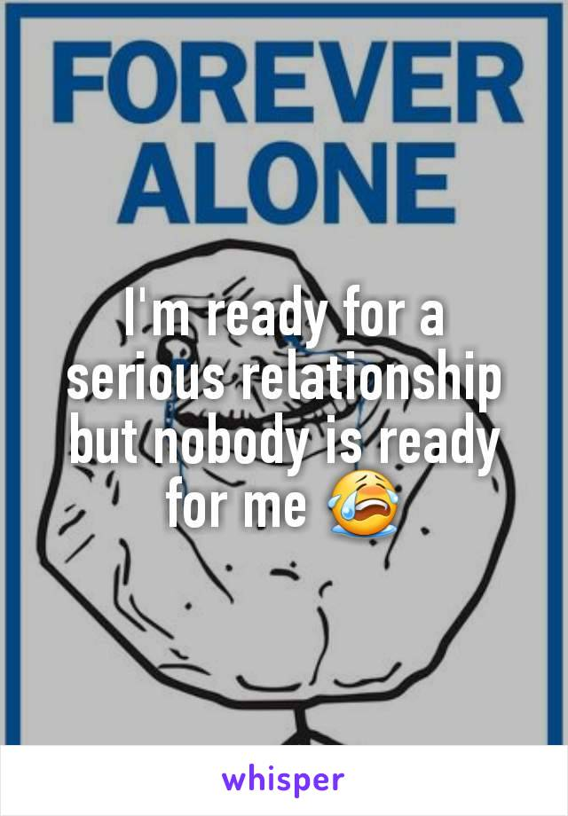 I'm ready for a serious relationship but nobody is ready for me 😭