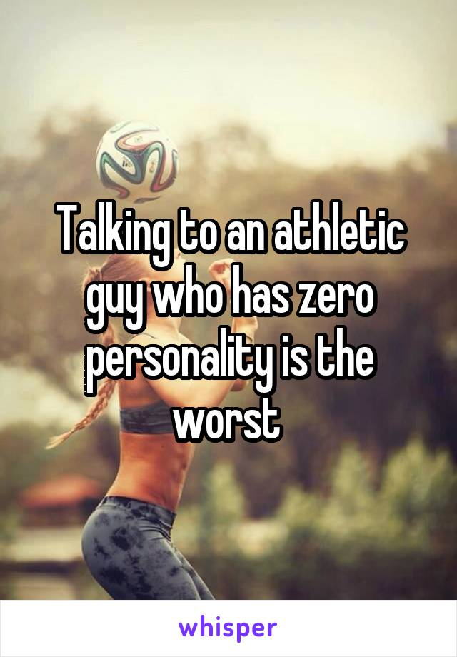 Talking to an athletic guy who has zero personality is the worst