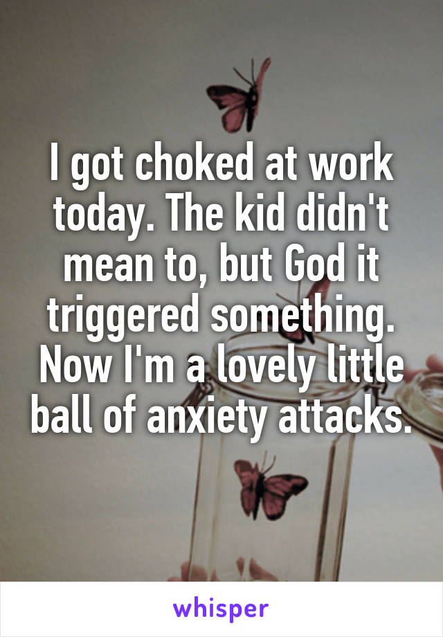I got choked at work today. The kid didn't mean to, but God it triggered something. Now I'm a lovely little ball of anxiety attacks.