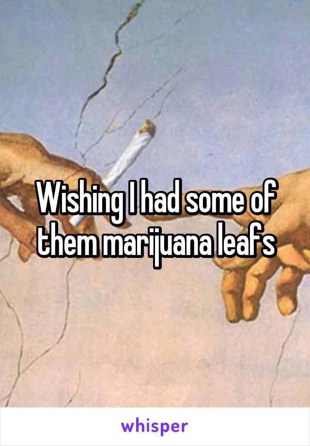 Wishing I had some of them marijuana leafs
