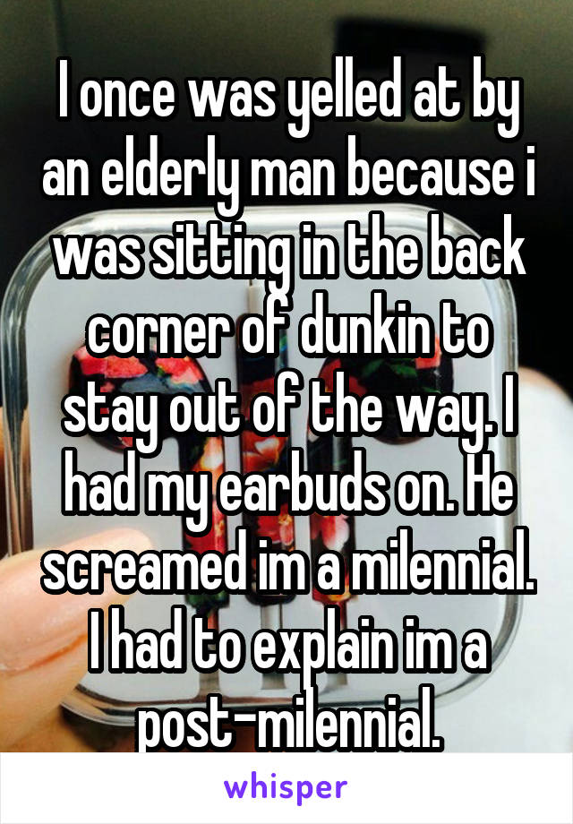 I once was yelled at by an elderly man because i was sitting in the back corner of dunkin to stay out of the way. I had my earbuds on. He screamed im a milennial. I had to explain im a post-milennial.