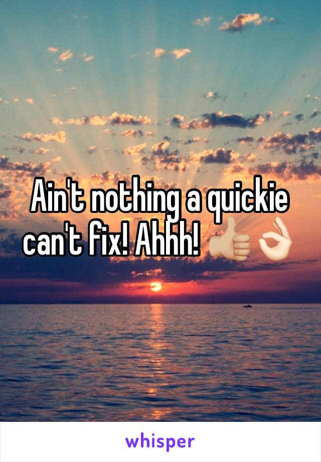 Ain't nothing a quickie can't fix! Ahhh! 👍🏼👌🏻