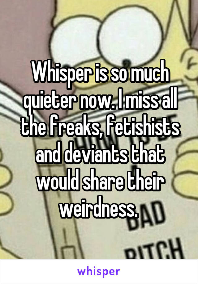 Whisper is so much quieter now. I miss all the freaks, fetishists and deviants that would share their weirdness.