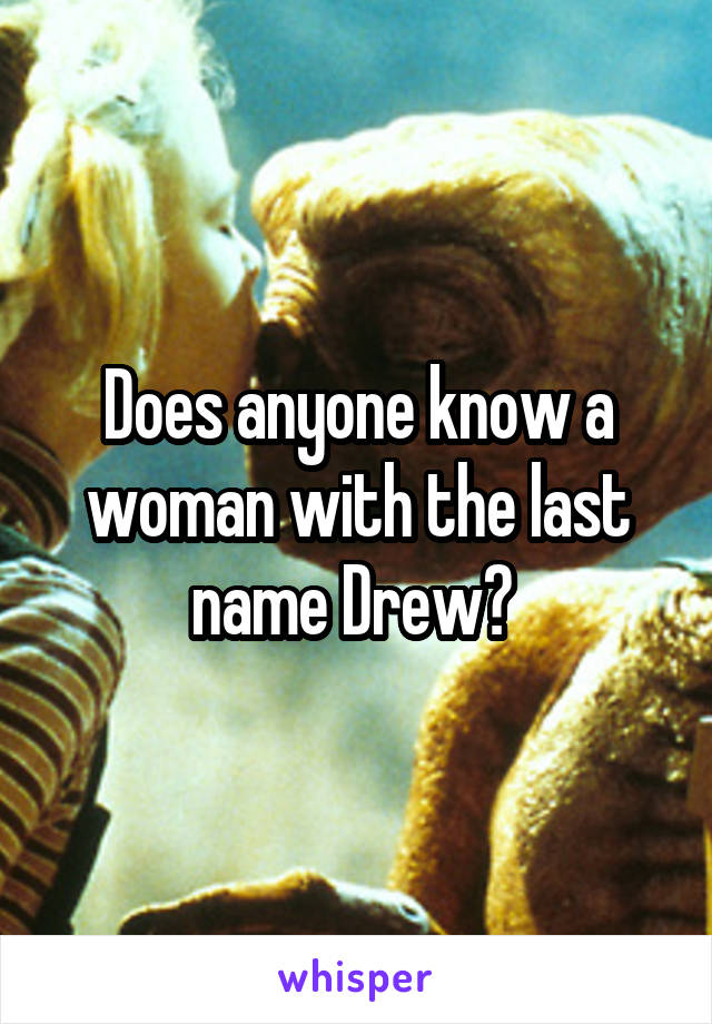 Does anyone know a woman with the last name Drew?