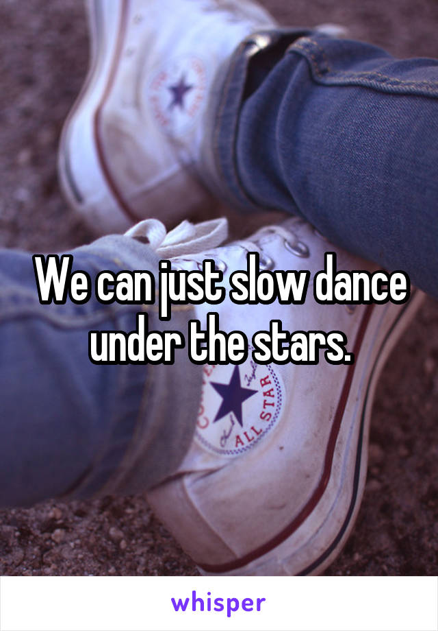 We can just slow dance under the stars.