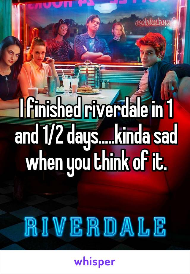 I finished riverdale in 1 and 1/2 days.....kinda sad when you think of it.