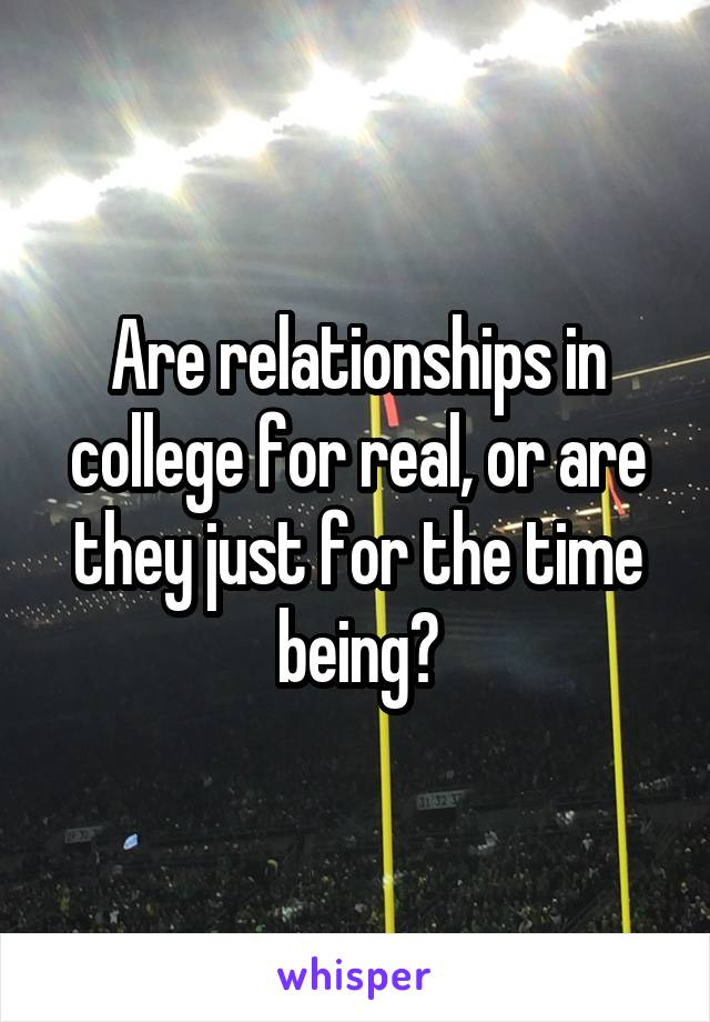Are relationships in college for real, or are they just for the time being?