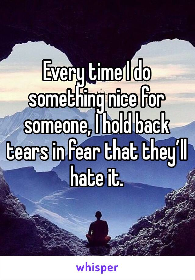 Every time I do something nice for someone, I hold back tears in fear that they'll hate it.