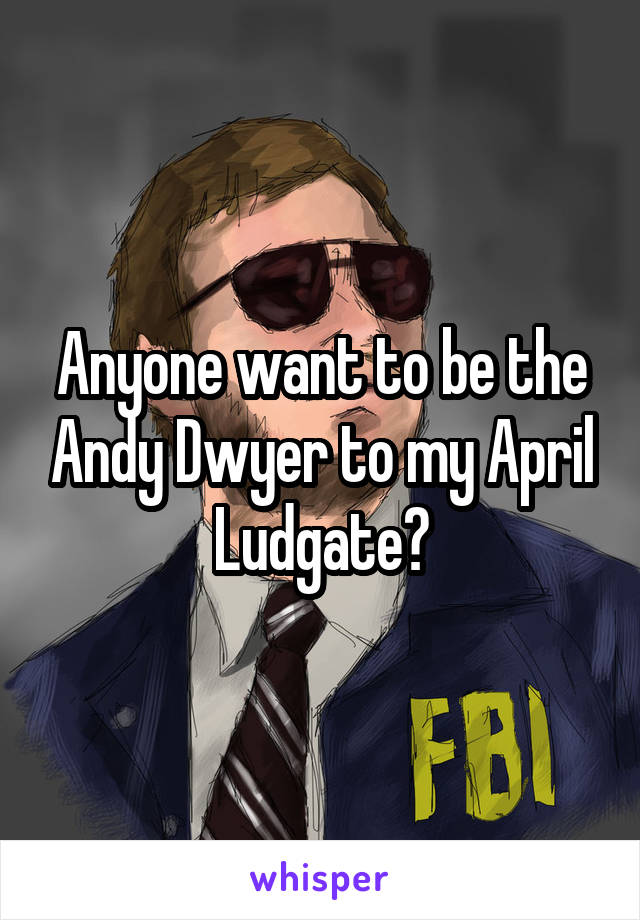Anyone want to be the Andy Dwyer to my April Ludgate?