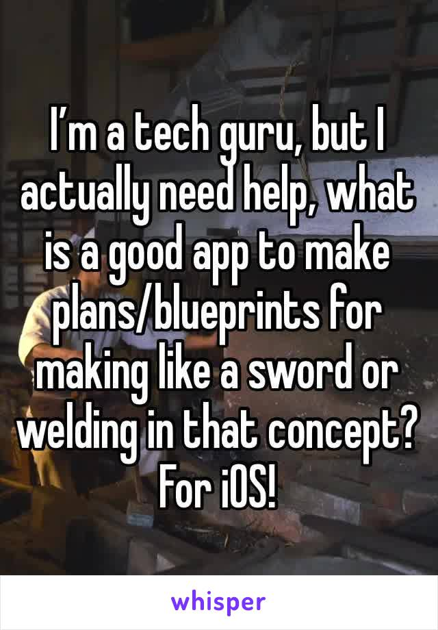 I'm a tech guru, but I actually need help, what is a good app to make plans/blueprints for making like a sword or welding in that concept? For iOS!