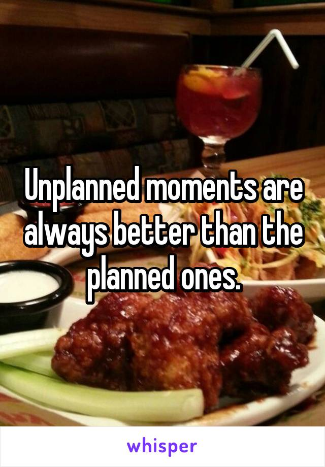 Unplanned moments are always better than the planned ones.