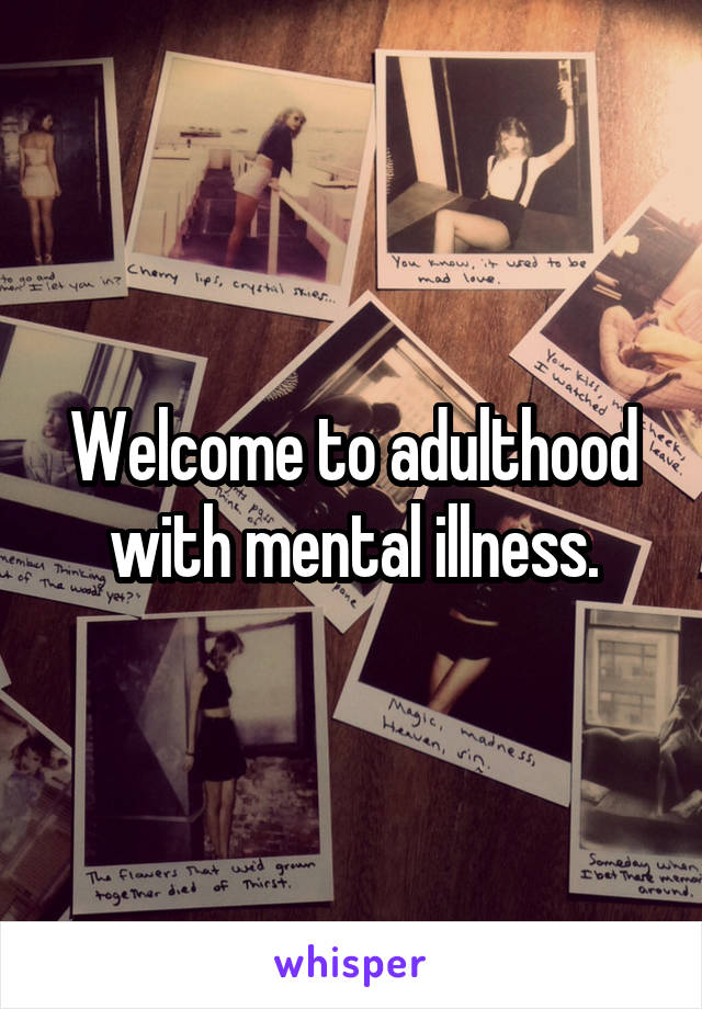 Welcome to adulthood with mental illness.