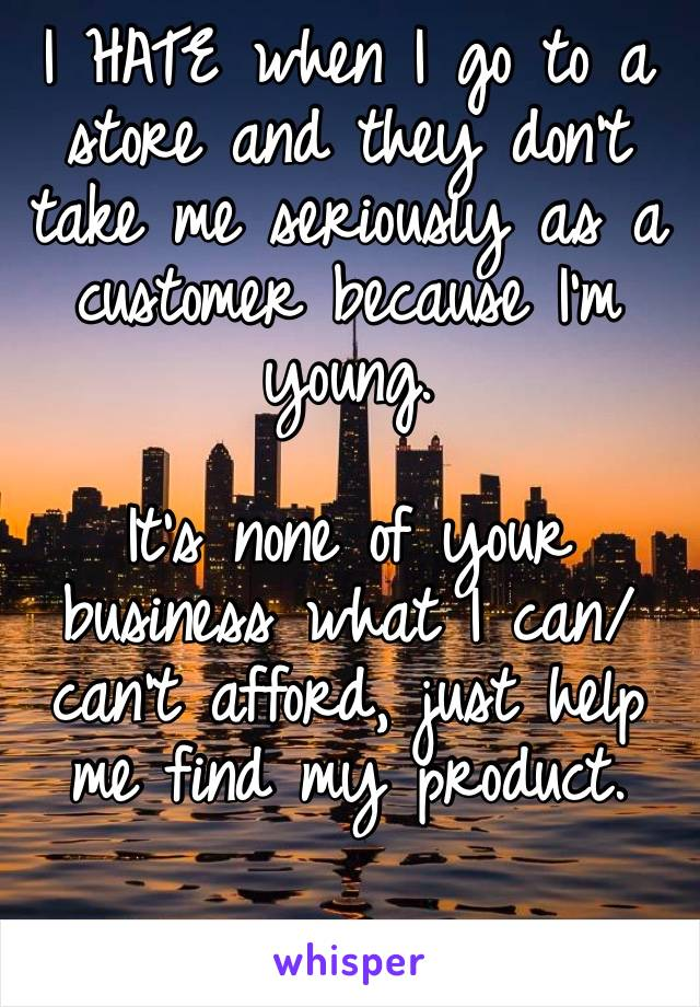 I HATE when I go to a store and they don't take me seriously as a customer because I'm young.   It's none of your business what I can/can't afford, just help me find my product.