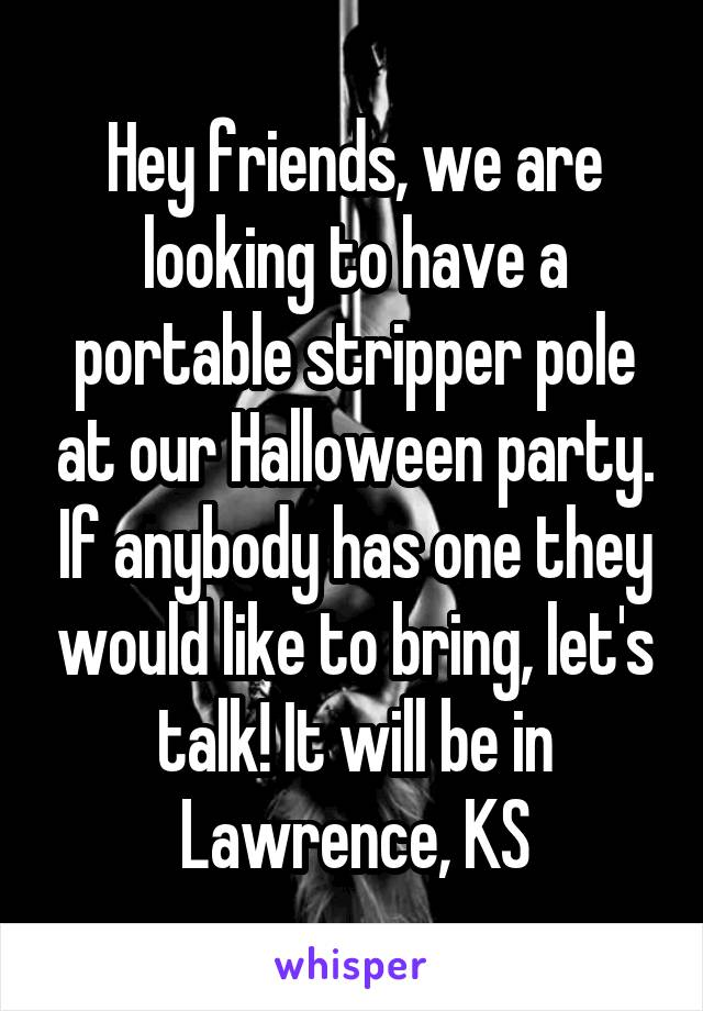 Hey friends, we are looking to have a portable stripper pole at our Halloween party. If anybody has one they would like to bring, let's talk! It will be in Lawrence, KS