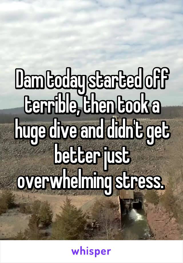 Dam today started off terrible, then took a huge dive and didn't get better just overwhelming stress.