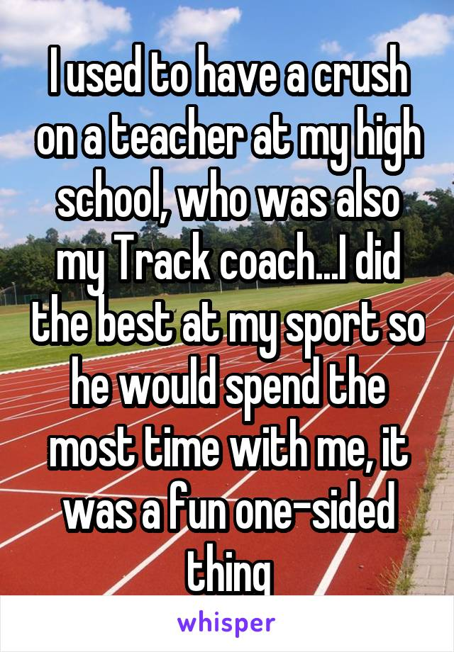 I used to have a crush on a teacher at my high school, who was also my Track coach...I did the best at my sport so he would spend the most time with me, it was a fun one-sided thing