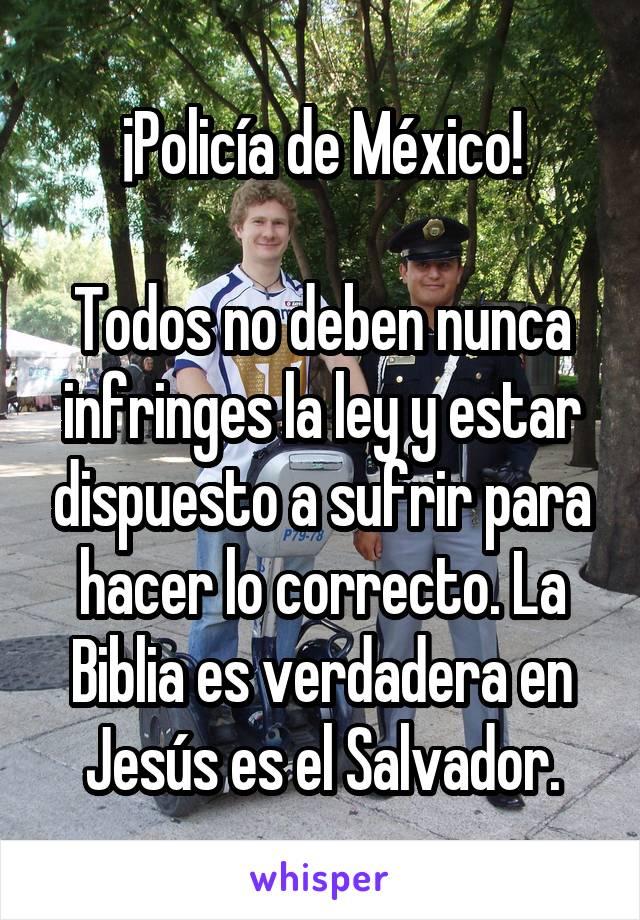 ¡Policía de México!  Todos no deben nunca infringes la ley y estar dispuesto a sufrir para hacer lo correcto. La Biblia es verdadera en Jesús es el Salvador.