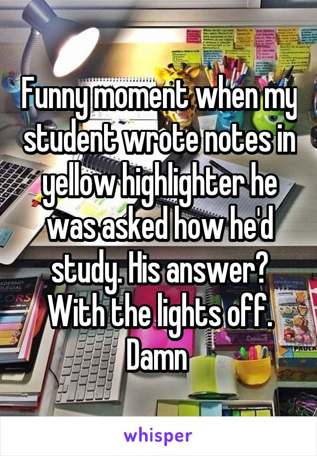 Funny moment when my student wrote notes in yellow highlighter he was asked how he'd study. His answer? With the lights off. Damn