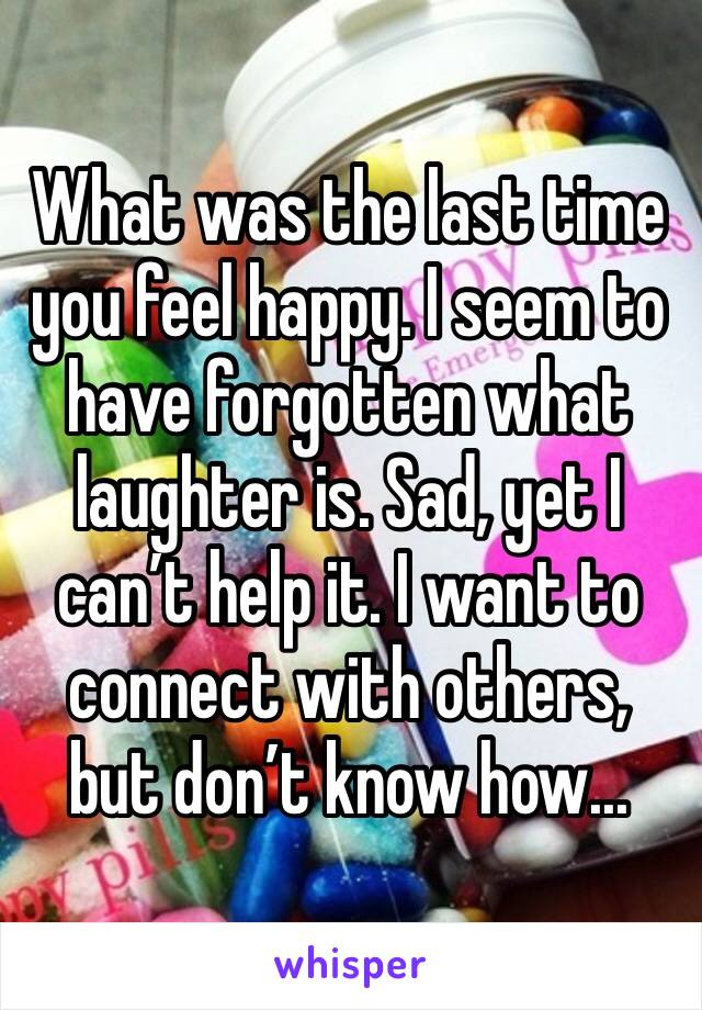 What was the last time you feel happy. I seem to have forgotten what laughter is. Sad, yet I can't help it. I want to connect with others, but don't know how...
