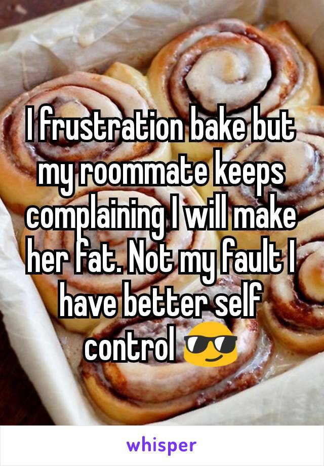 I frustration bake but my roommate keeps complaining I will make her fat. Not my fault I have better self control 😎