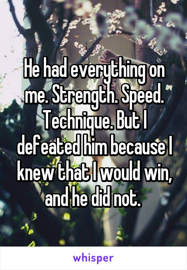 He had everything on me. Strength. Speed. Technique. But I defeated him because I knew that I would win, and he did not.
