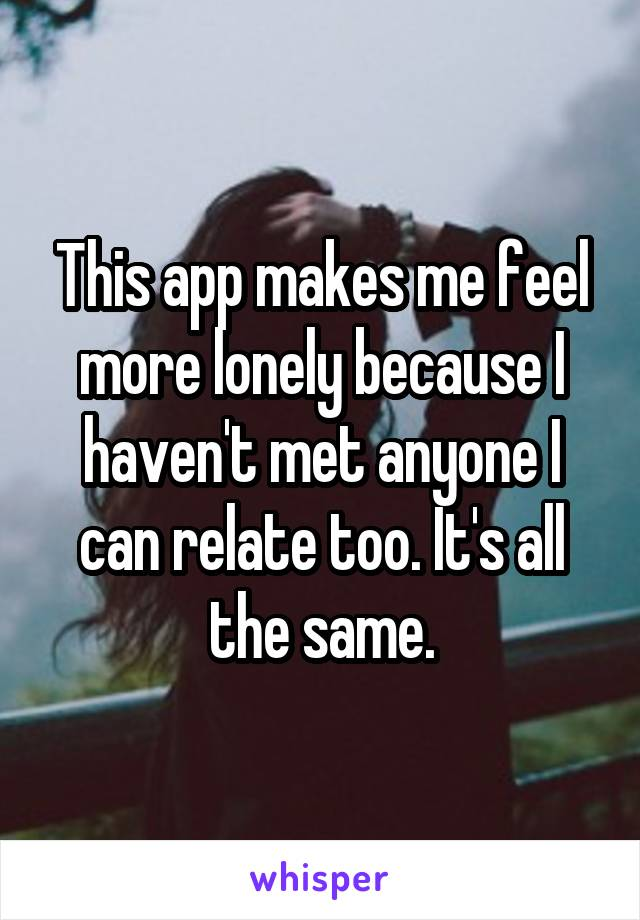 This app makes me feel more lonely because I haven't met anyone I can relate too. It's all the same.
