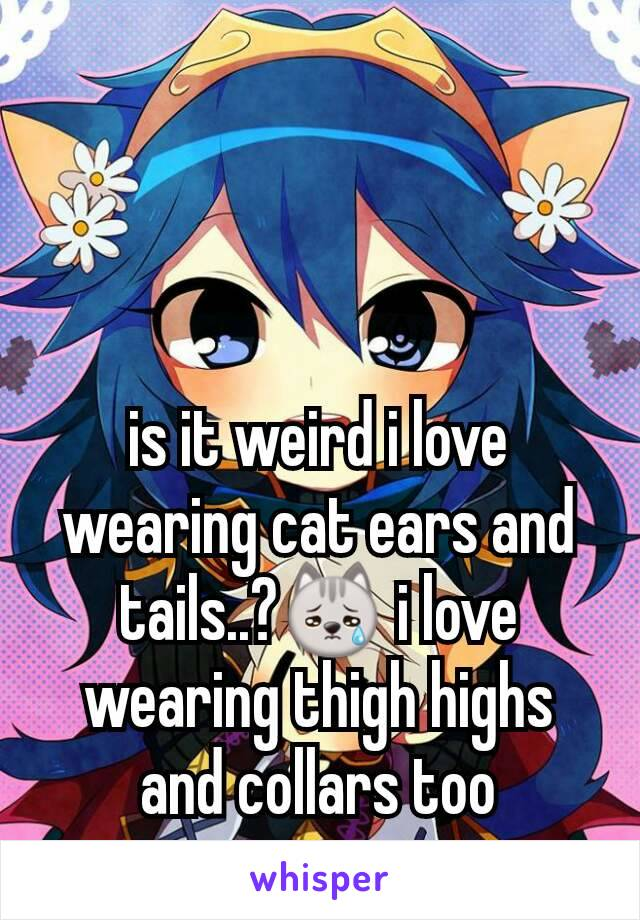 is it weird i love wearing cat ears and tails..?😿 i love wearing thigh highs and collars too