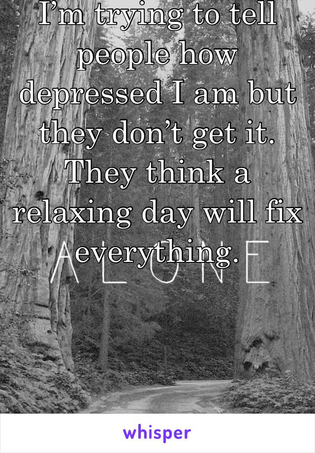 I'm trying to tell people how depressed I am but they don't get it. They think a relaxing day will fix everything.