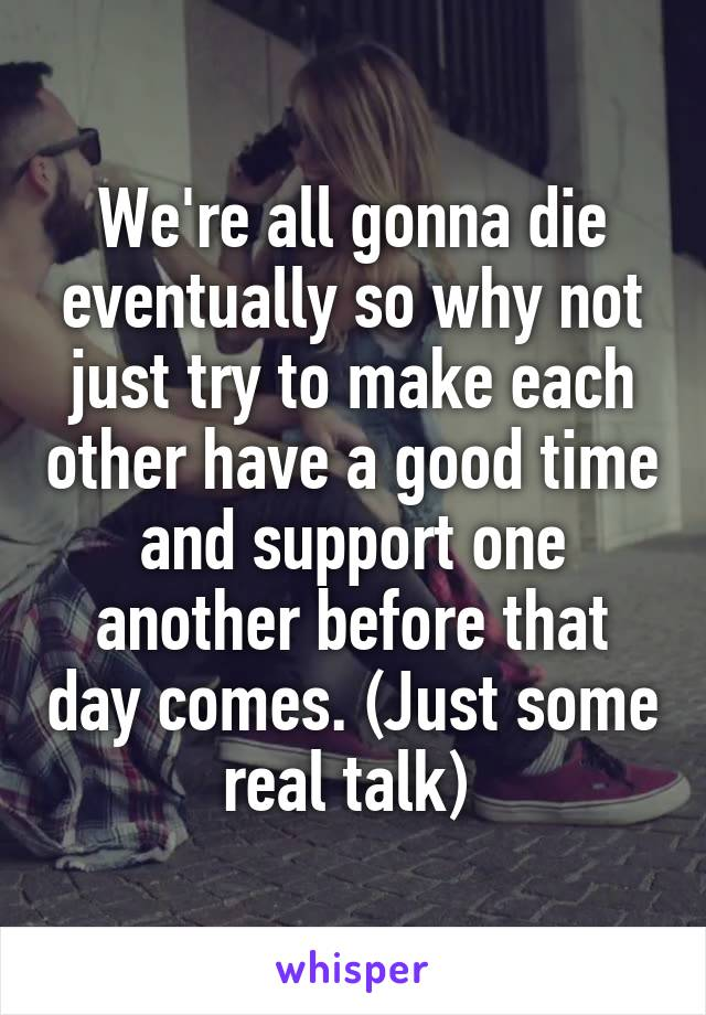 We're all gonna die eventually so why not just try to make each other have a good time and support one another before that day comes. (Just some real talk)