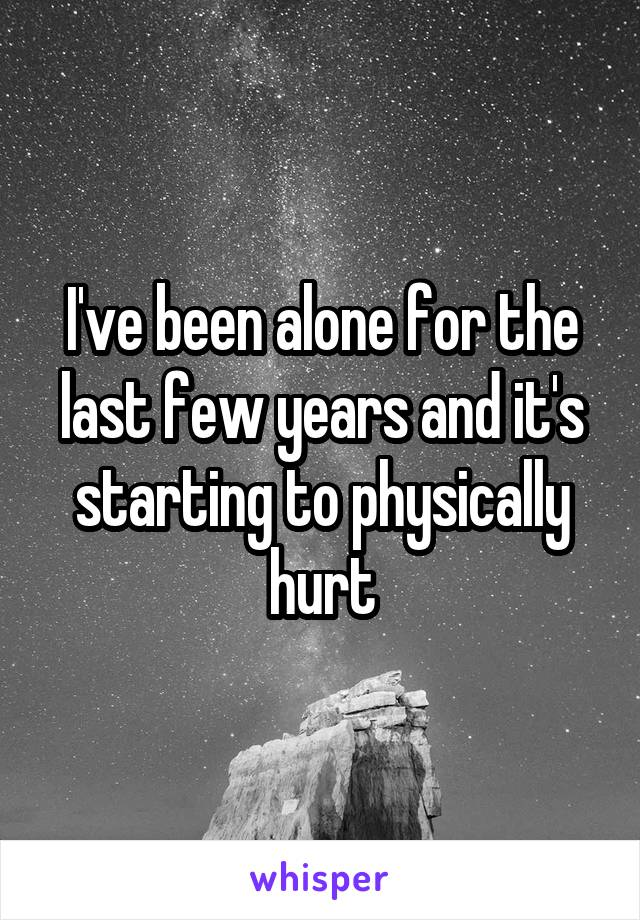 I've been alone for the last few years and it's starting to physically hurt