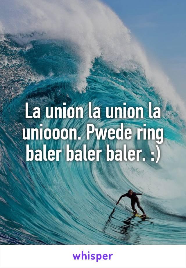 La union la union la uniooon. Pwede ring baler baler baler. :)