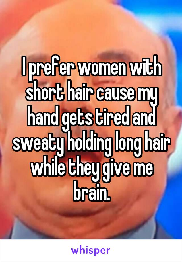 I prefer women with short hair cause my hand gets tired and sweaty holding long hair while they give me brain.