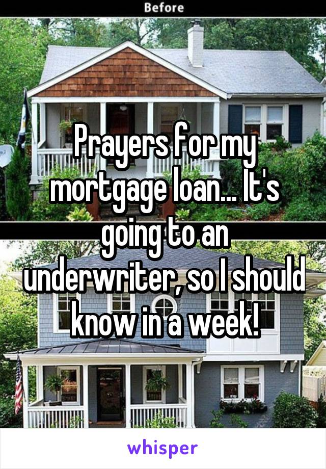 Prayers for my mortgage loan... It's going to an underwriter, so I should know in a week!