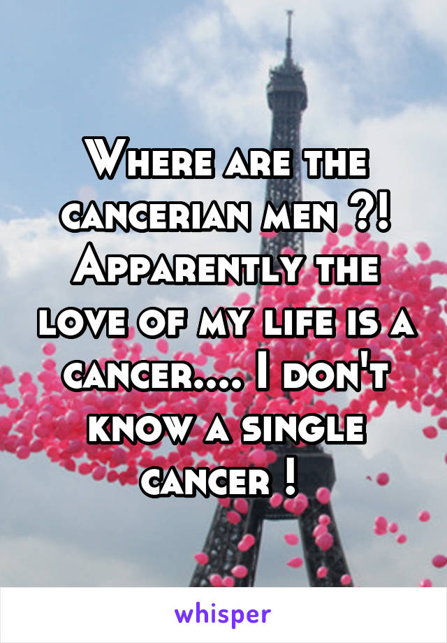 Where are the cancerian men ?! Apparently the love of my life is a cancer.... I don't know a single cancer !
