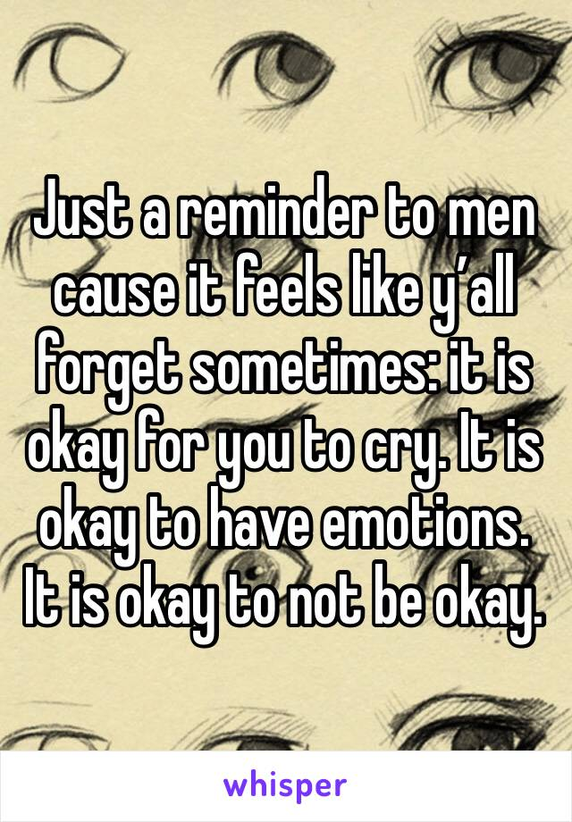 Just a reminder to men cause it feels like y'all forget sometimes: it is okay for you to cry. It is okay to have emotions. It is okay to not be okay.