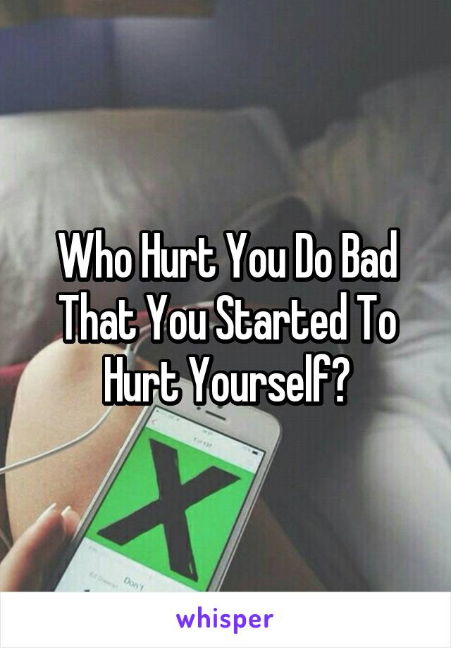 Who Hurt You Do Bad That You Started To Hurt Yourself?