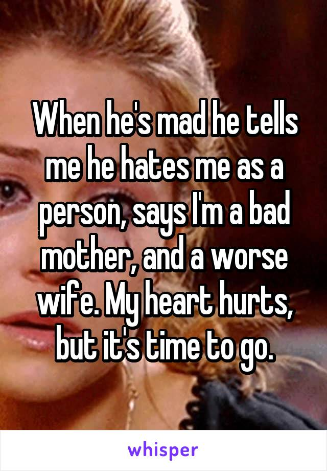 When he's mad he tells me he hates me as a person, says I'm a bad mother, and a worse wife. My heart hurts, but it's time to go.