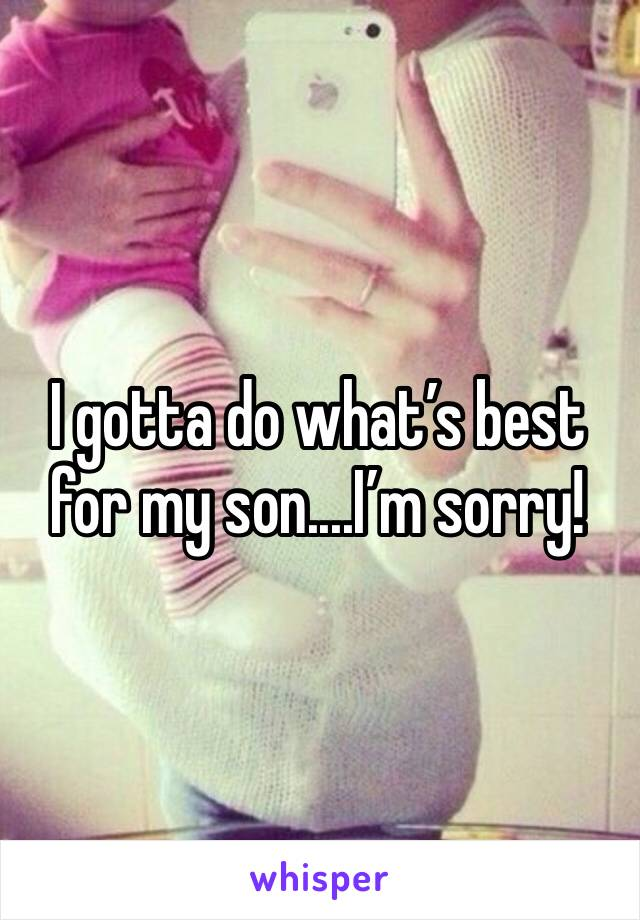 I gotta do what's best for my son....I'm sorry!