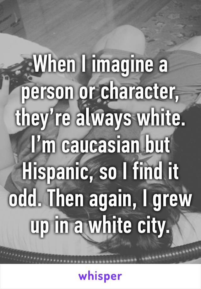 When I imagine a person or character, they're always white. I'm caucasian but Hispanic, so I find it odd. Then again, I grew up in a white city.
