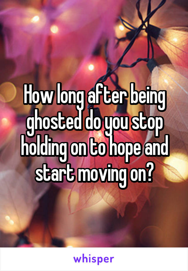 How long after being ghosted do you stop holding on to hope and start moving on?