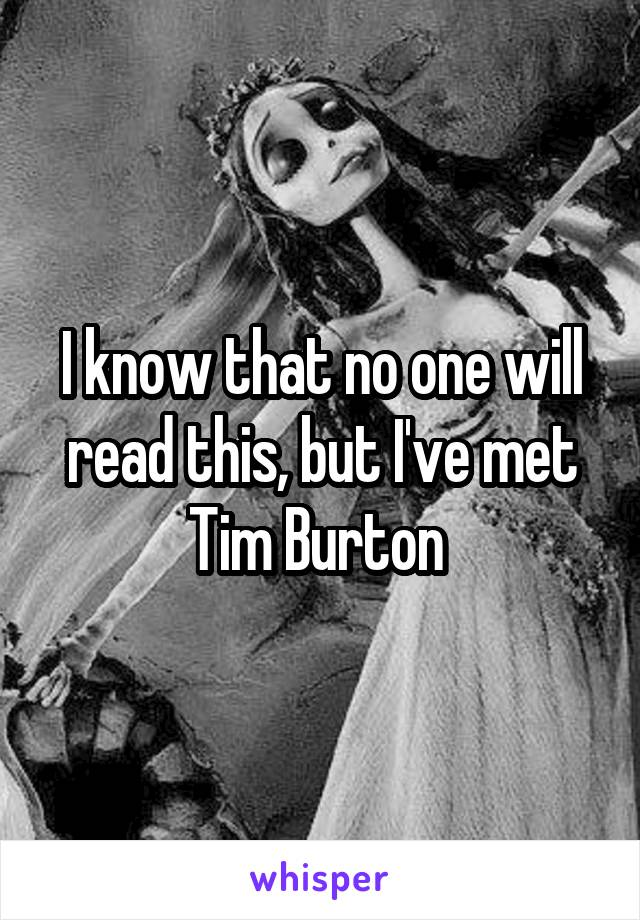 I know that no one will read this, but I've met Tim Burton