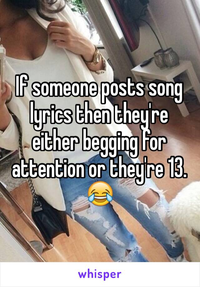 If someone posts song lyrics then they're either begging for attention or they're 13. 😂