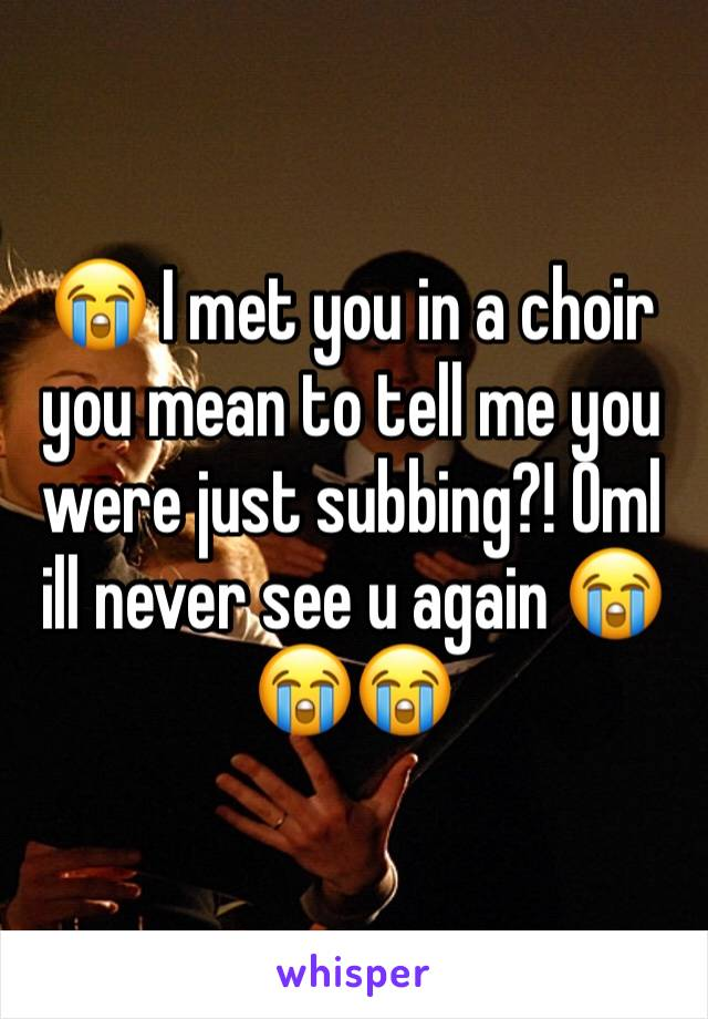 😭 I met you in a choir you mean to tell me you were just subbing?! Oml ill never see u again 😭😭😭