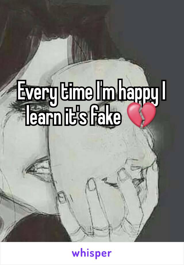 Every time I'm happy I learn it's fake 💔