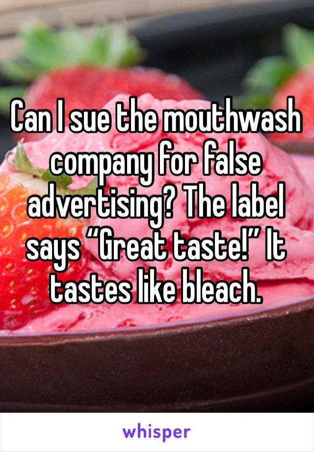 """Can I sue the mouthwash company for false advertising? The label says """"Great taste!"""" It tastes like bleach."""