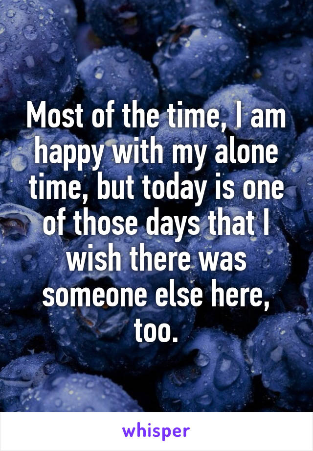 Most of the time, I am happy with my alone time, but today is one of those days that I wish there was someone else here, too.
