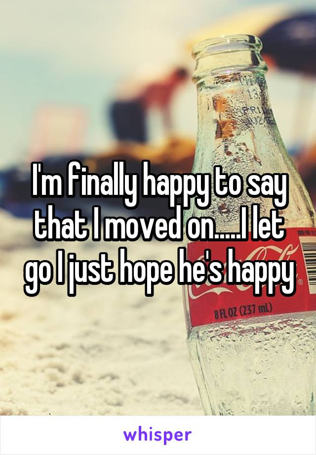 I'm finally happy to say that I moved on.....I let go I just hope he's happy