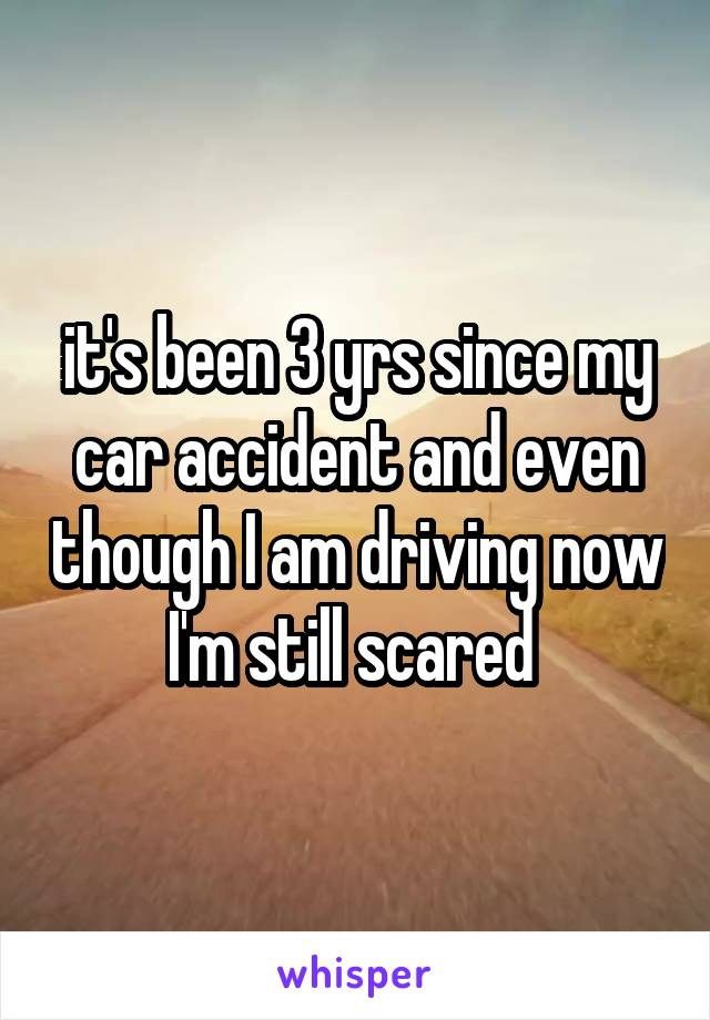 it's been 3 yrs since my car accident and even though I am driving now I'm still scared